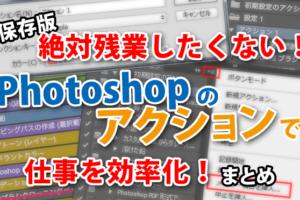 【保存版】絶対残業したくない!Photoshopのアクションで仕事効率化をする方法まとめ